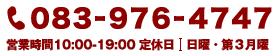 083-976-4747 営業時間 10:00~19:00 定休日 日曜・第3月曜